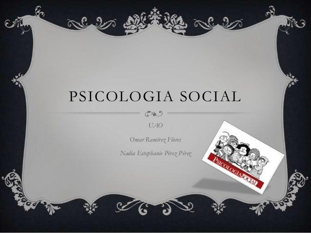 PSICOLOGIA SOCIAL                UAO        Omar Ramírez Flores     Nadia Estephanie Pérez Pérez