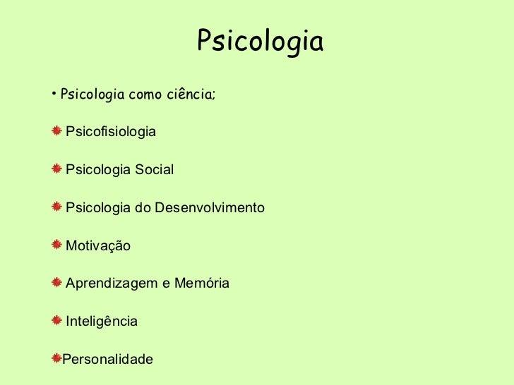 Psicologia   <ul><li>Psicologia como ciência; </li></ul><ul><li>Psicofisiologia </li></ul><ul><li>Psicologia Social </li><...
