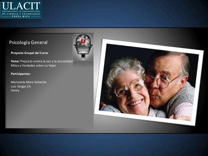Psicología General<br />ProyectoGrupal del Curso<br />Tema: Prejuicio contra la vez y la ancianidad -Mitos y Verdadessobre...
