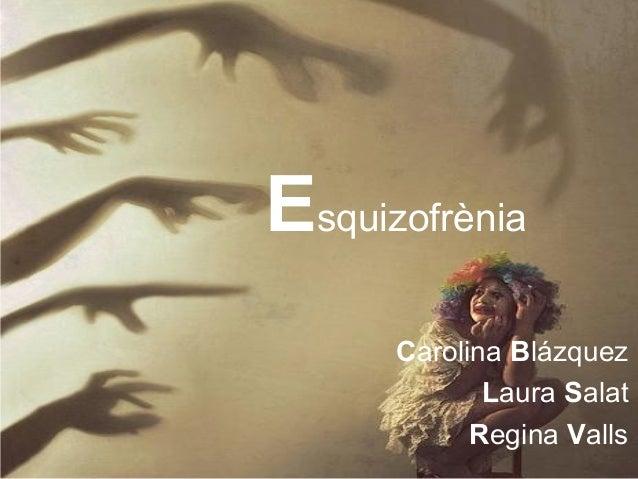 Esquizofrènia      Carolina Blázquez             Laura Salat            Regina Valls