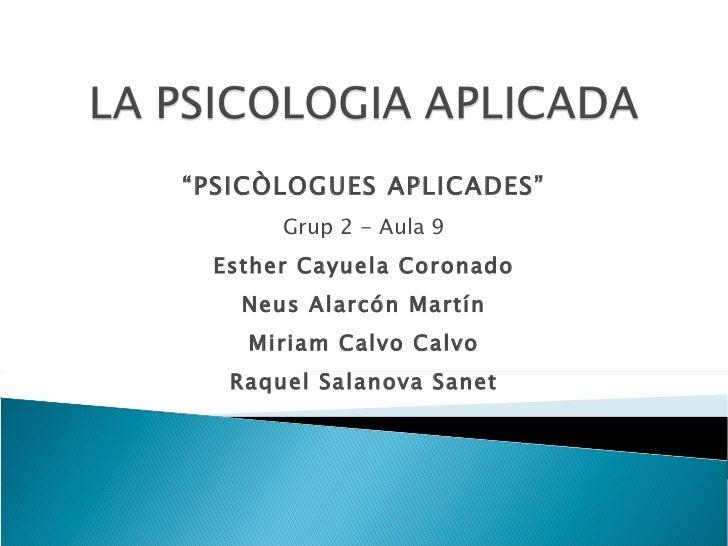 """"""" PSICÒLOGUES APLICADES"""" Grup 2 - Aula 9 Esther Cayuela Coronado Neus Alarcón Martín Miriam Calvo Calvo Raquel Salanova Sa..."""