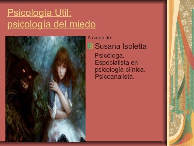 Psicología Util: psicología del miedo A cargo de:  Susana Isoletta Psicóloga. Especialista en psicología clínica. Psicoana...