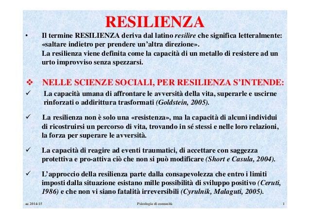 aa 2014-15 Psicologia di comunità 1 RESILIENZA • Il termine RESILIENZA deriva dal latino resilire che significa letteralme...
