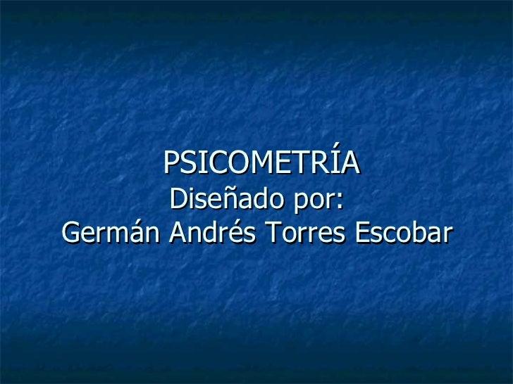 PSICOMETRÍA Diseñado por:  Germán Andrés Torres Escobar