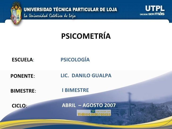 ESCUELA : PONENTE : BIMESTRE : PSICOMETRÍA CICLO : PSICOLOGÍA I BIMESTRE LIC.  DANILO GUALPA ABRIL  – AGOSTO 2007