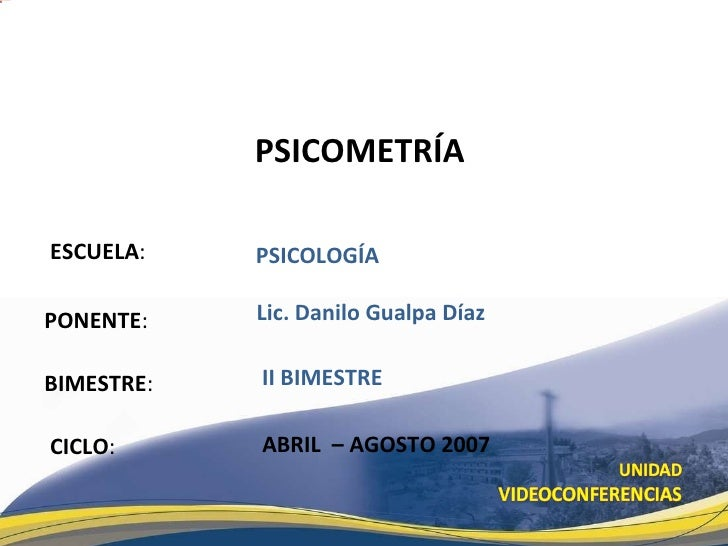 ESCUELA : PONENTE : BIMESTRE : PSICOMETR ÍA   CICLO : PSICOLOG ÍA II BIMESTRE Lic. Danilo Gualpa D íaz ABRIL  – AGOSTO 2007
