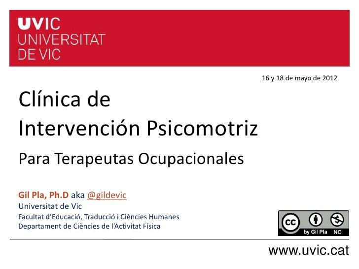 16 y 18 de mayo de 2012Clínica deIntervención PsicomotrizPara Terapeutas OcupacionalesGil Pla, Ph.D aka @gildevicUniversit...