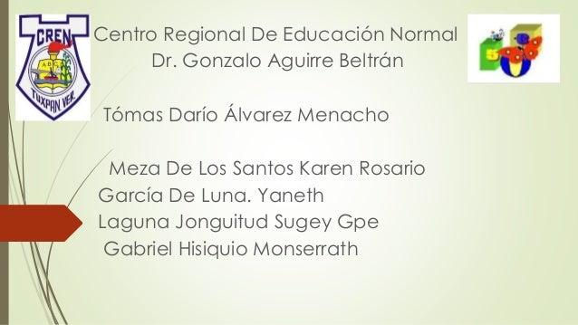 Centro Regional De Educación Normal Dr. Gonzalo Aguirre Beltrán Tómas Darío Álvarez Menacho Meza De Los Santos Karen Rosar...