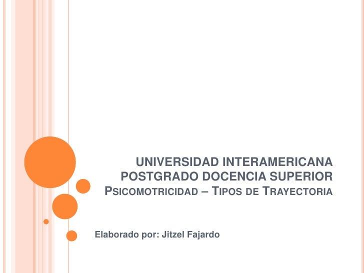 UNIVERSIDAD INTERAMERICANAPOSTGRADO DOCENCIA SUPERIORPsicomotricidad – Tipos de Trayectoria<br />Elaborado por: Jitzel Faj...