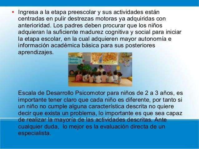 ● Ingresa a la etapa preescolar y sus actividades están centradas en pulir destrezas motoras ya adquiridas con anteriorida...