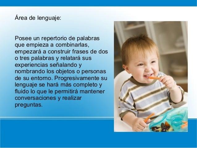 Área de lenguaje: Posee un repertorio de palabras que empieza a combinarlas, empezará a construir frases de dos o tres pal...