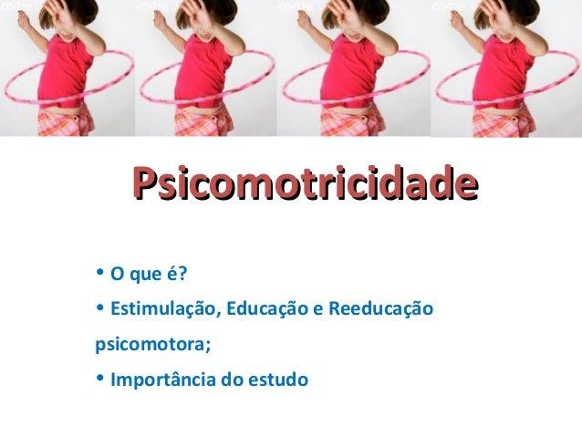 PPssiiccoommoottrriicciiddaaddee  • O que é?  • Estimulação, Educação e Reeducação  psicomotora;  • Importância do estudo