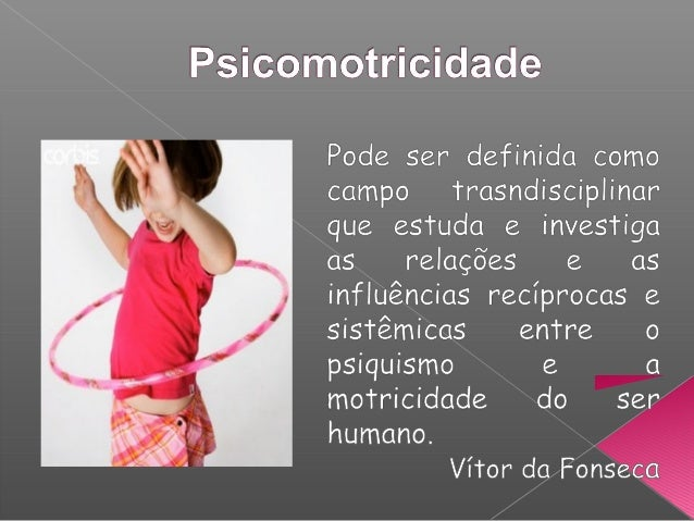 Psicomotricidade irá permitir a compreensão da forma como a criança toma consciência do seu corpo e das possibilidades de ...