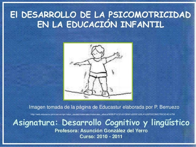 El DESARROLLO DE LA PSICOMOTRICIDAD      EN LA EDUCACIÓN INFANTIL    Imagen tomada de la página de Educastur elaborada por...