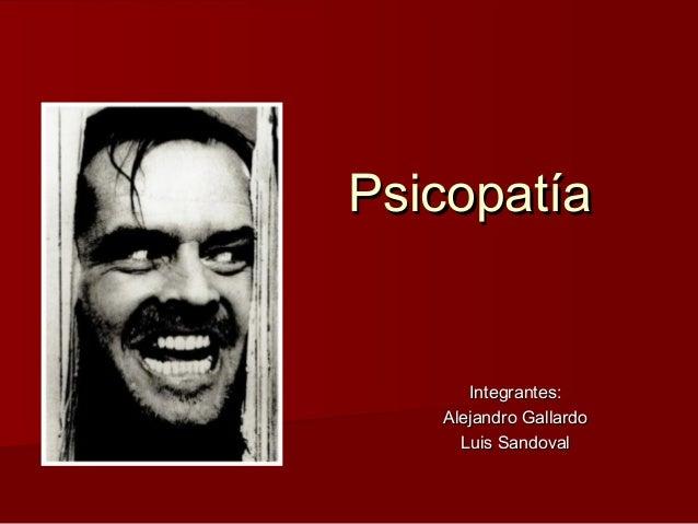 Psicopatía      Integrantes:   Alejandro Gallardo     Luis Sandoval
