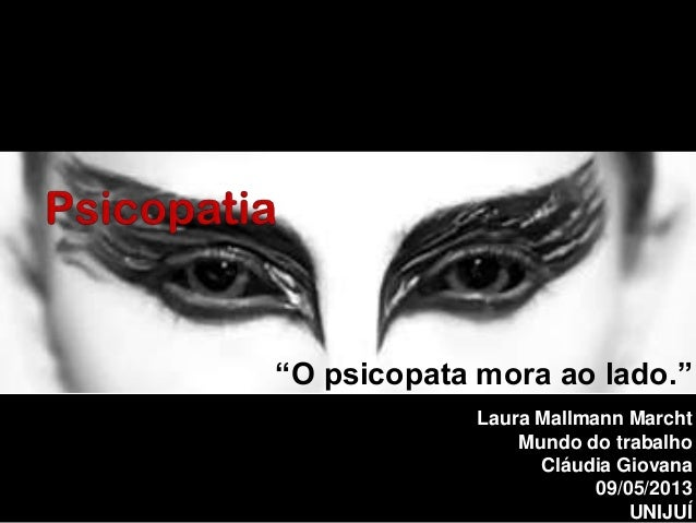 """O psicopata mora ao lado."" Laura Mallmann Marcht Mundo do trabalho Cláudia Giovana 09/05/2013 UNIJUÍ"