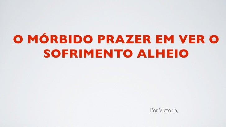 O MÓRBIDO PRAZER EM VER O   SOFRIMENTO ALHEIO                Por Victoria,