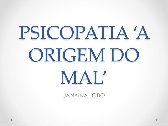 PSICOPATIA 'A ORIGEM DO MAL' JANAINA LOBO