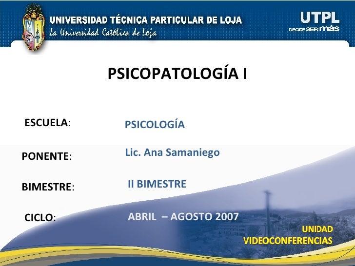 ESCUELA : PONENTE : BIMESTRE : PSICOPATOLOGÍA I CICLO : PSICOLOGÍA II BIMESTRE Lic. Ana Samaniego ABRIL  – AGOSTO 2007