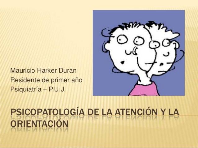 PSICOPATOLOGÍA DE LA ATENCIÓN Y LA ORIENTACIÓN Mauricio Harker Durán Residente de primer año Psiquiatría – P.U.J.