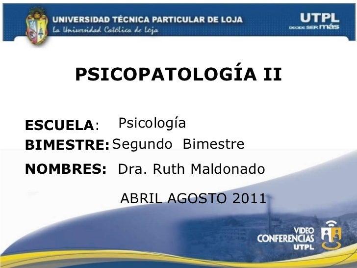 PSICOPATOLOGÍA II ESCUELA : NOMBRES: Psicología  Dra. Ruth Maldonado BIMESTRE: Segundo  Bimestre ABRIL AGOSTO 2011