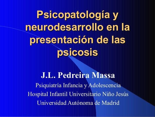Psicopatología yPsicopatología yneurodesarrollo en laneurodesarrollo en lapresentación de laspresentación de laspsicosisps...