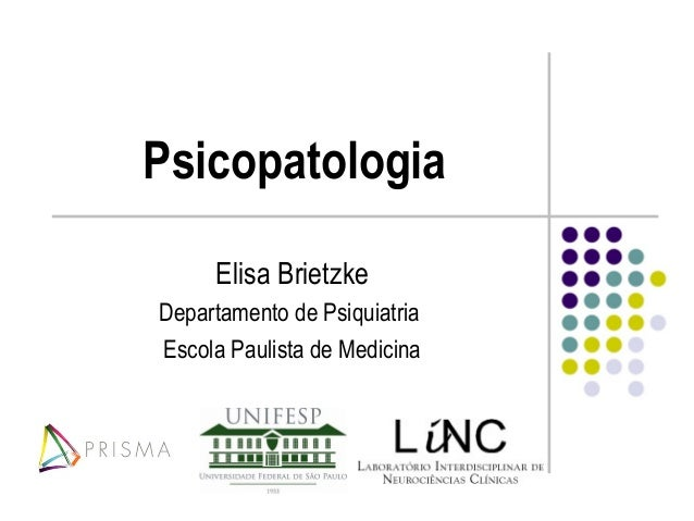 Psicopatologia     Elisa BrietzkeDepartamento de PsiquiatriaEscola Paulista de Medicina