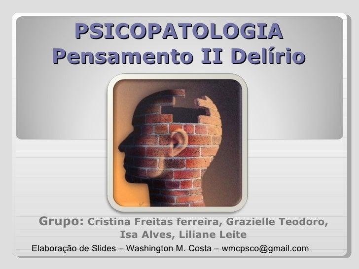 PSICOPATOLOGIA Pensamento II Delírio Grupo:   Cristina Freitas ferreira, Grazielle Teodoro, Isa Alves, Liliane Leite Elabo...