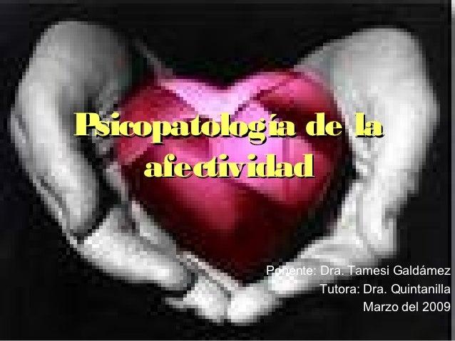 Psicopatología de la     afectividad            Ponente: Dra. Tamesi Galdámez                     Tutora: Dra. Quintanilla...