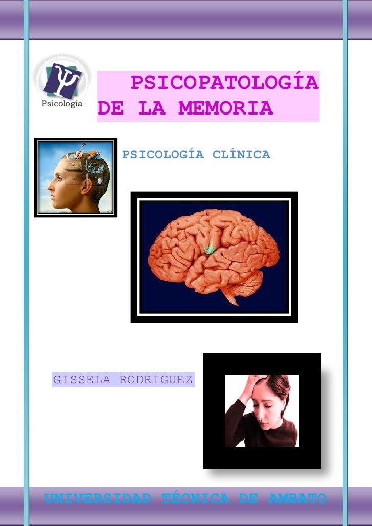 PSICOPATOLOGÍA     DE LA MEMORIA        PSICOLOGÍA CLÍNICAGISSELA RODRIGUEZ0UNIVERSIDAD TÉCNICA DE AMBATO