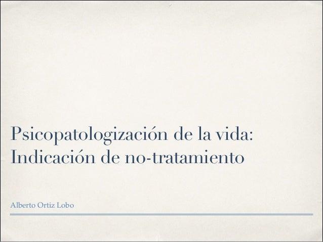 Psicopatologización de la vida: Indicación de no-tratamiento Alberto Ortiz Lobo!