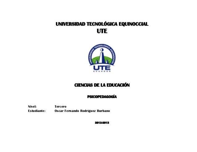UNIVERSIDAD TECNOLÓGICA EQUINOCCIAL UTE CIENCIAS DE LA EDUCACIÓN PSICOPEDAGOGÍA Nivel: Tercero Estudiante: Oscar Fernando ...