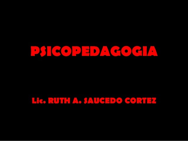 PSICOPEDAGOGIALic. RUTH A. SAUCEDO CORTEZ