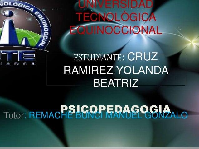 UNIVERSIDAD TECNOLÒGICA EQUINOCCIONAL ESTUDIANTE: CRUZ RAMIREZ YOLANDA BEATRIZ PSICOPEDAGOGIATutor: REMACHE BUNCI MANUEL G...