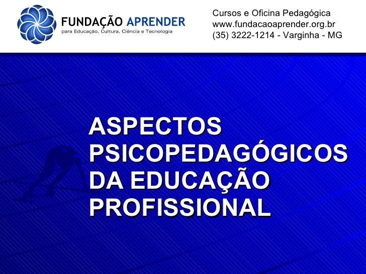 ASPECTOS PSICOPEDAGÓGICOS DA EDUCAÇÃO PROFISSIONAL Cursos e Oficina Pedagógica www.fundacaoaprender.org.br (35) 3222-1214 ...