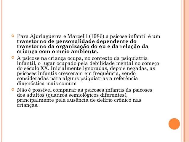    Para Ajuriaguerra e Marcelli (1986) a psicose infantil é um    transtorno de personalidade dependente do    transtorno...
