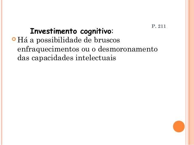P. 211      Investimento cognitivo: Há a possibilidade de bruscos  enfraquecimentos ou o desmoronamento  das capacidades ...