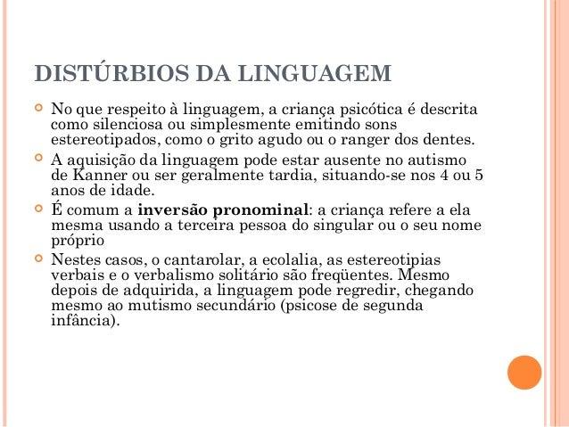 DISTÚRBIOS DA LINGUAGEM   No que respeito à linguagem, a criança psicótica é descrita    como silenciosa ou simplesmente ...