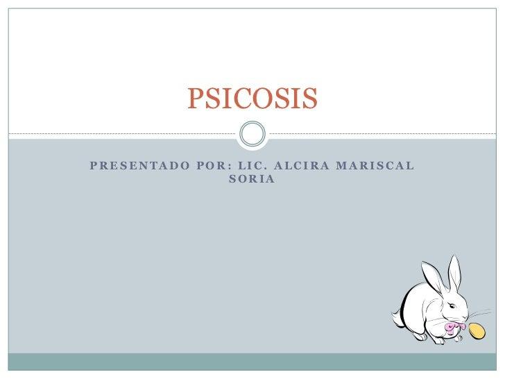 PRESENTADO POR: Lic. Alcira mariscal Soria<br />PSICOSIS<br />