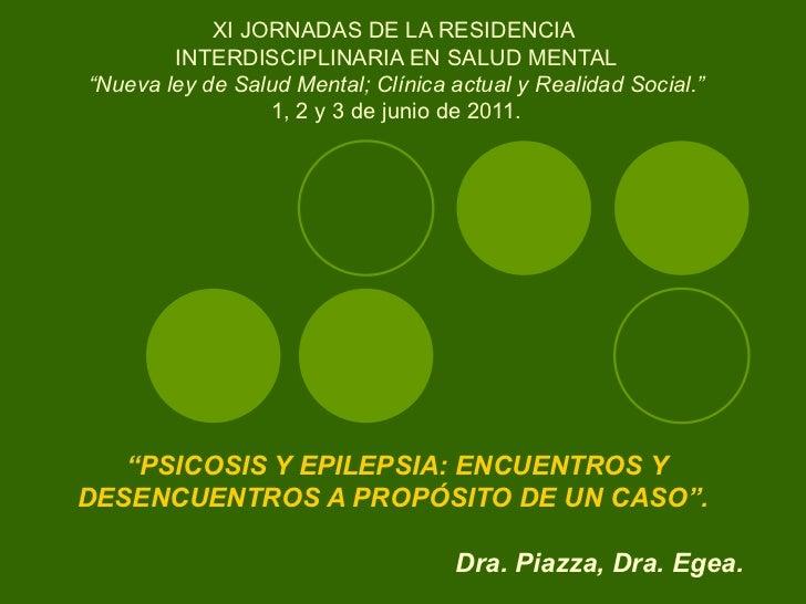 """"""" PSICOSIS Y EPILEPSIA: ENCUENTROS Y DESENCUENTROS A PROPÓSITO DE UN CASO"""".     Dra. Piazza, Dra. Egea. XI JORNADAS DE LA ..."""