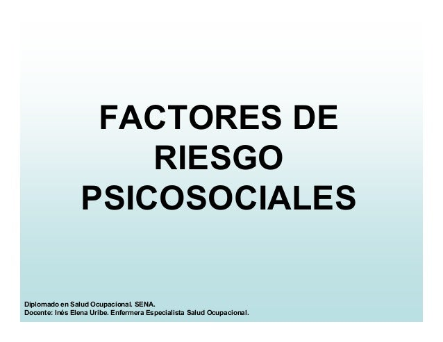FACTORES DE RIESGO PSICOSOCIALES Diplomado en Salud Ocupacional. SENA. Docente: Inés Elena Uribe. Enfermera Especialista S...