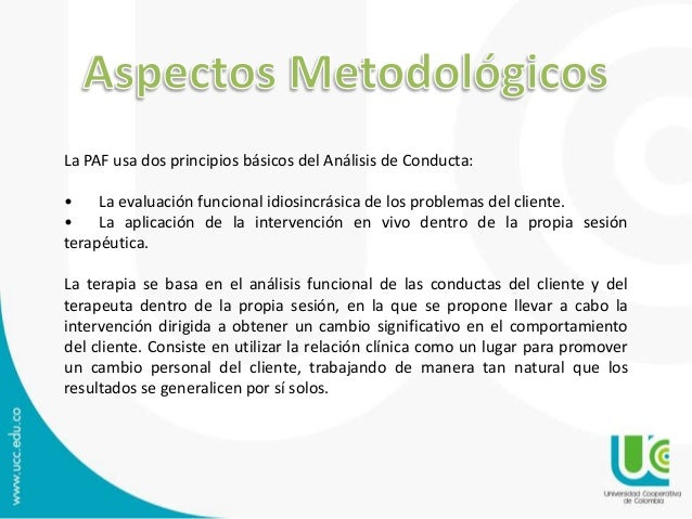 La PAF usa dos principios básicos del Análisis de Conducta: • La evaluación funcional idiosincrásica de los problemas del ...