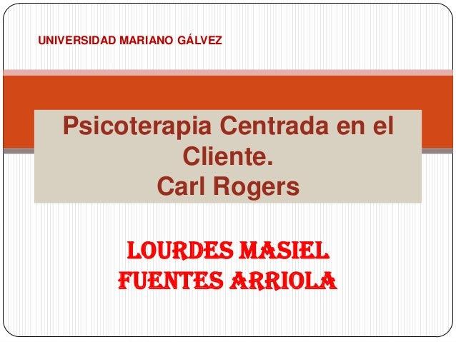 Lourdes Masiel Fuentes Arriola Psicoterapia Centrada en el Cliente. Carl Rogers UNIVERSIDAD MARIANO GÁLVEZ