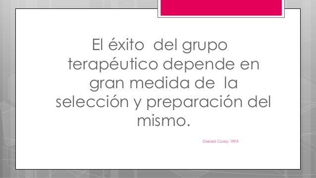 El éxito del grupo terapéutico depende en gran medida de la selección y preparación del mismo. Gerald Corey 1995