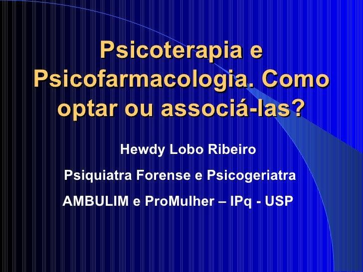 Psicoterapia e Psicofarmacologia. Como optar ou associá-las? Hewdy Lobo Ribeiro Psiquiatra Forense e Psicogeriatra AMBULIM...