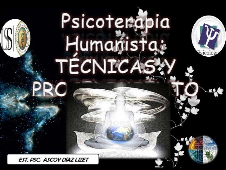 Psicoterapia Humanista:<br />TÉCNICAS Y PROCEDIMIENTOS<br />EST. PSC:  ASCOY DÍAZ LIZET<br />
