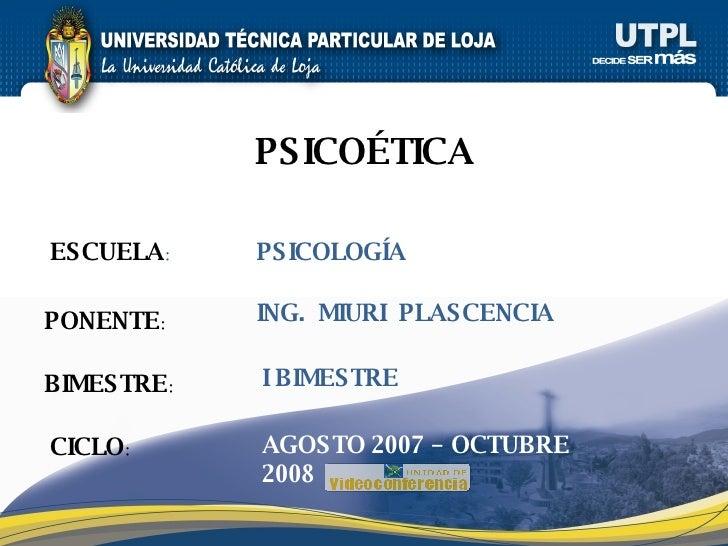 ESCUELA : PONENTE : BIMESTRE : PSICOÉTICA CICLO : PSICOLOGÍA I BIMESTRE ING.  MIURI  PLASCENCIA AGOSTO 2007 – OCTUBRE 2008