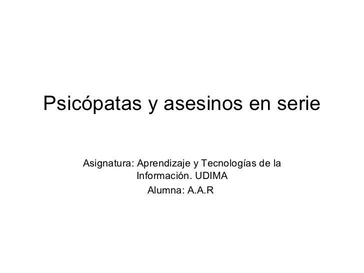 Psicópatas y asesinos en serie Asignatura: Aprendizaje y Tecnologías de la Información. UDIMA Alumna: A.A.R