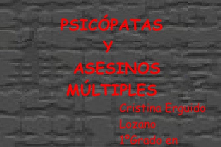 PSICÓPATAS Y  ASESINOS MÚLTIPLES Cristina Erguido Lozano 1ºGrado en Psicología Aprendizaje y TIC