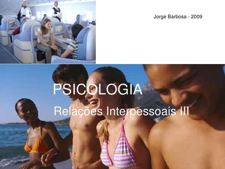 Jorge Barbosa - 2009<br />PSICOLOGIA<br />Relações Interpessoais III<br />